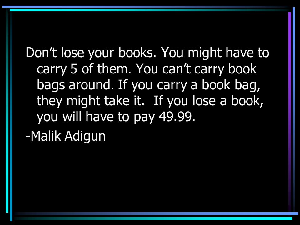 Dont lose your books. You might have to carry 5 of them. You cant carry book bags around. If you carry a book bag, they might take it. If you lose a b