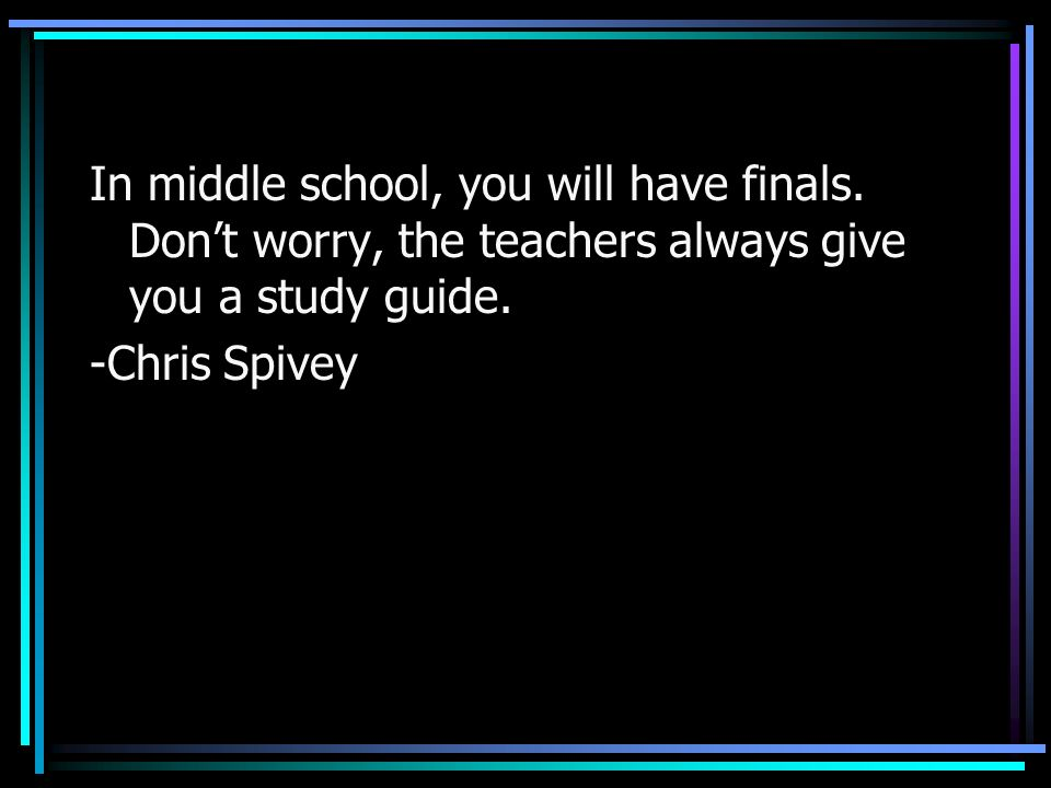 In middle school, you will have finals. Dont worry, the teachers always give you a study guide. -Chris Spivey