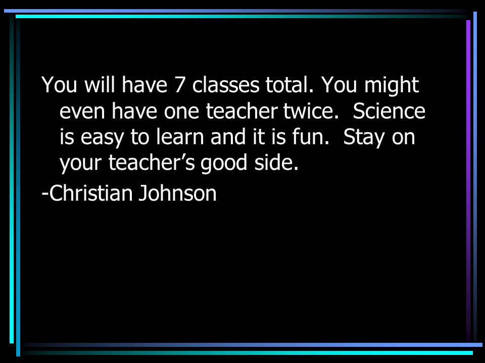 You will have 7 classes total. You might even have one teacher twice. Science is easy to learn and it is fun. Stay on your teachers good side. -Christ