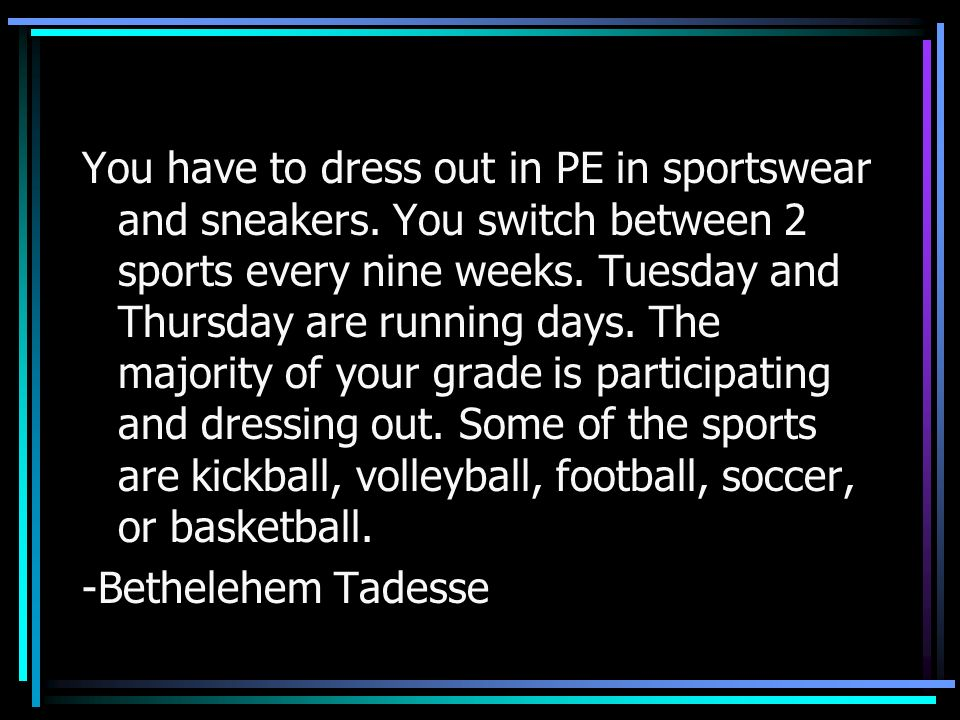 You have to dress out in PE in sportswear and sneakers. You switch between 2 sports every nine weeks. Tuesday and Thursday are running days. The major