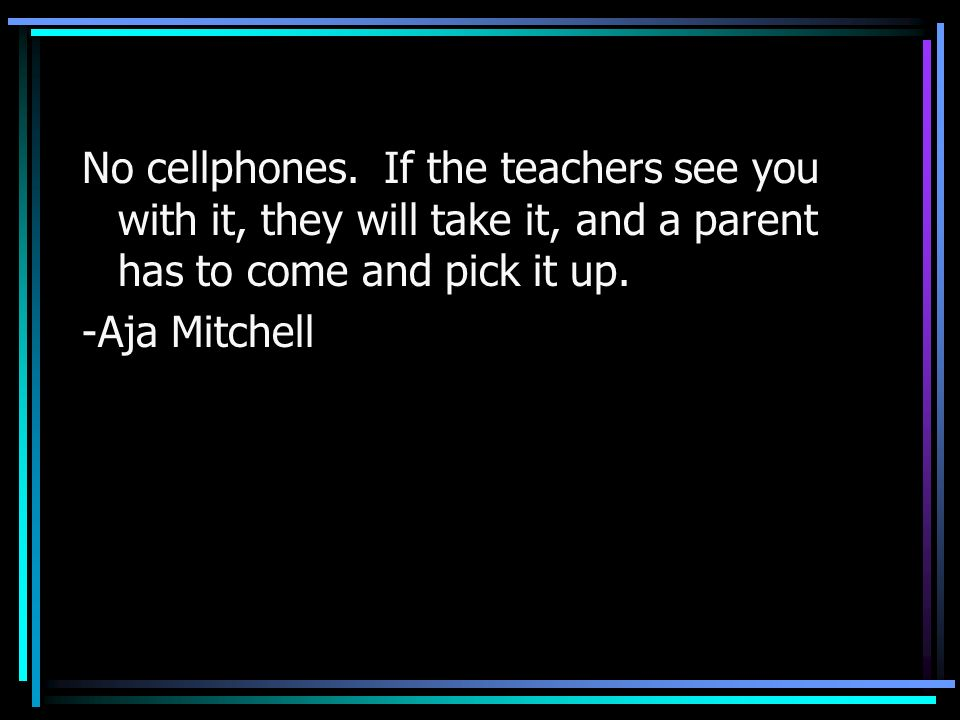 No cellphones. If the teachers see you with it, they will take it, and a parent has to come and pick it up. -Aja Mitchell