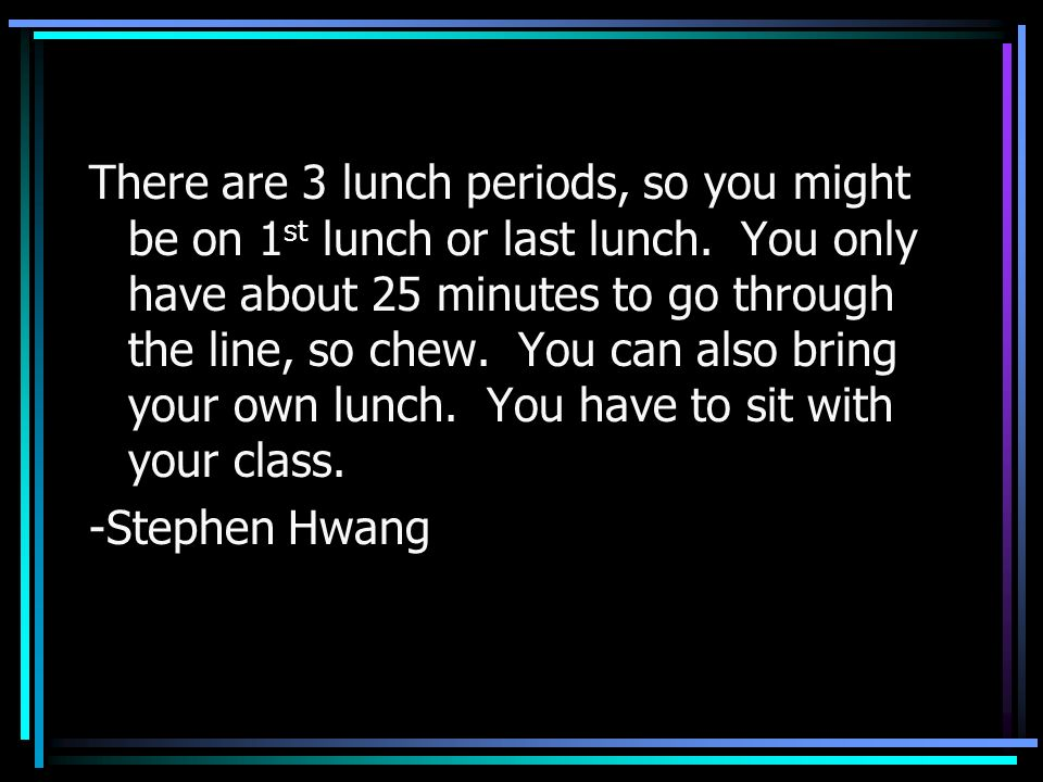 There are 3 lunch periods, so you might be on 1 st lunch or last lunch. You only have about 25 minutes to go through the line, so chew. You can also b