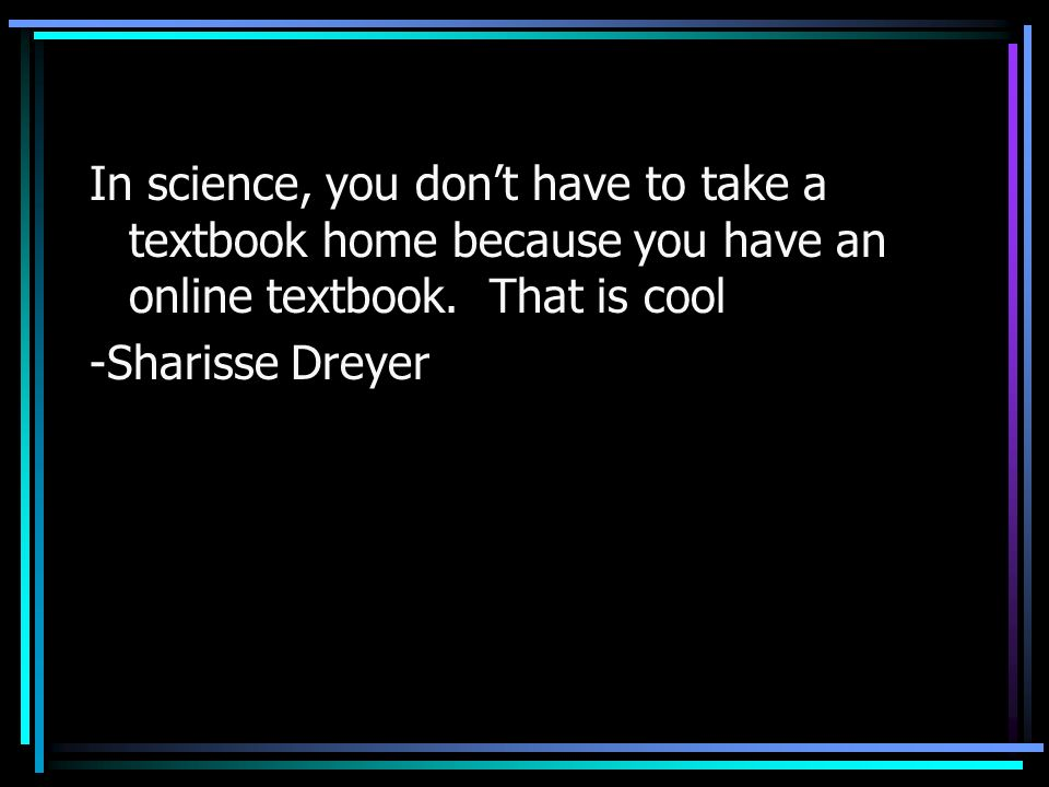 In science, you dont have to take a textbook home because you have an online textbook. That is cool -Sharisse Dreyer