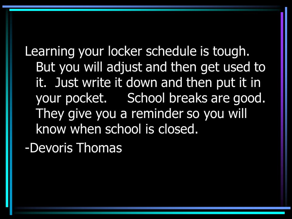 Learning your locker schedule is tough. But you will adjust and then get used to it. Just write it down and then put it in your pocket. School breaks