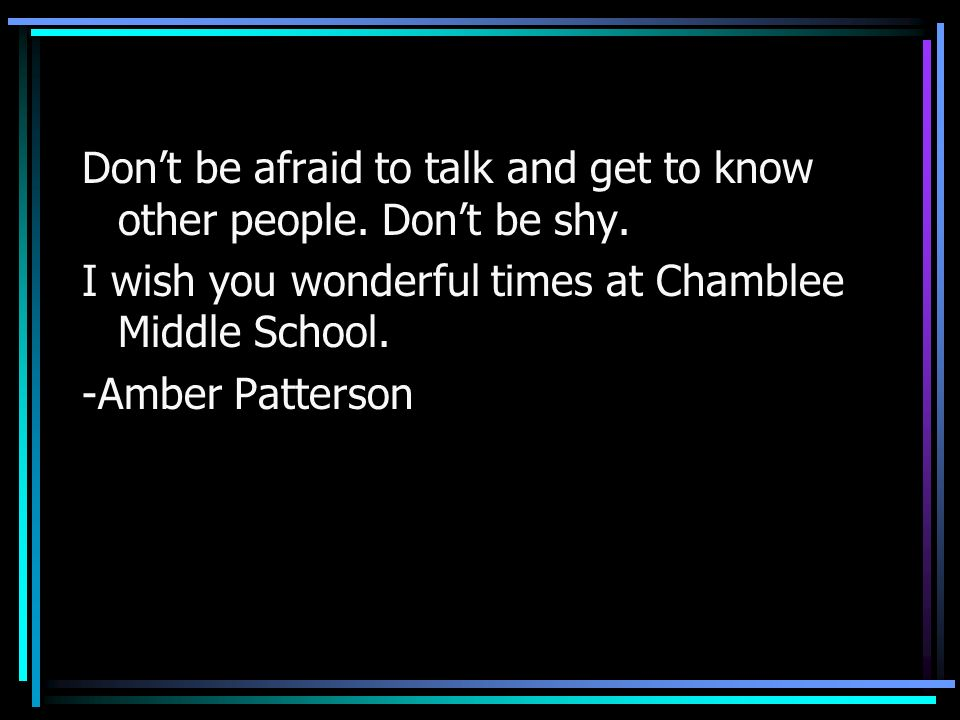 Dont be afraid to talk and get to know other people. Dont be shy. I wish you wonderful times at Chamblee Middle School. -Amber Patterson