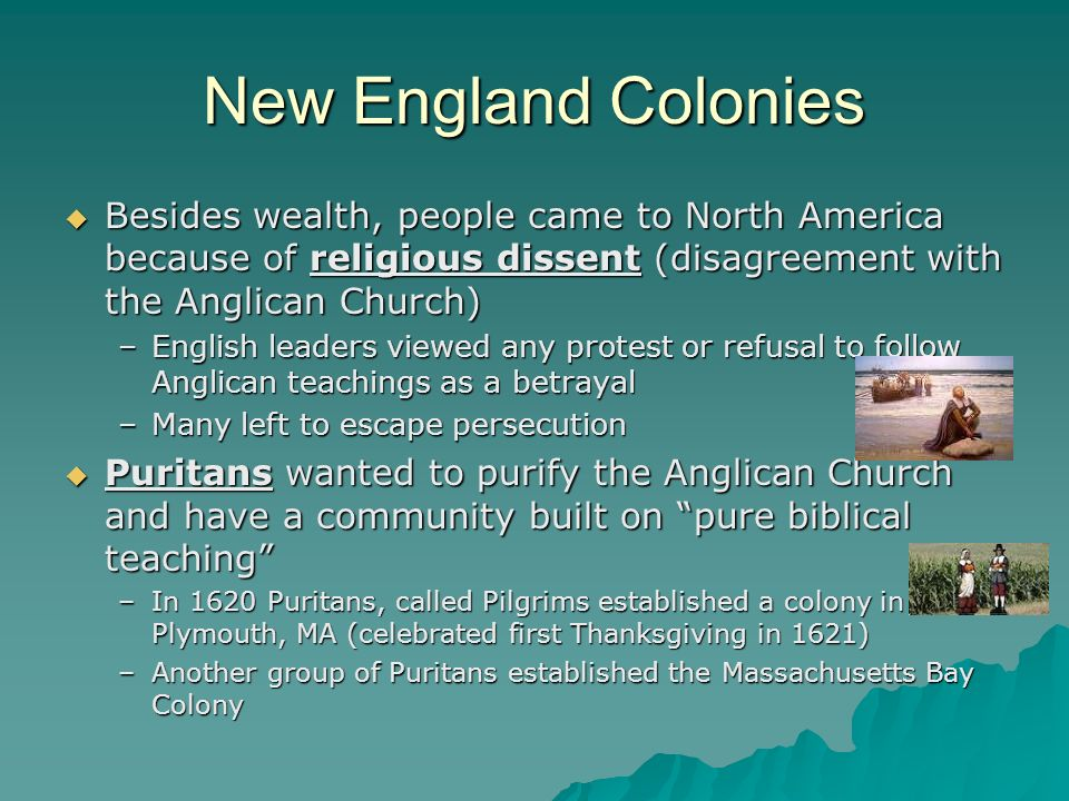 New England Colonies Besides wealth, people came to North America because of religious dissent (disagreement with the Anglican Church) Besides wealth,