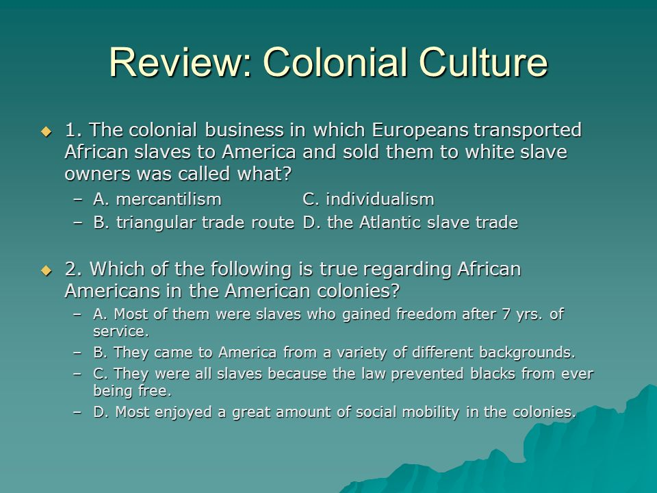 Review: Colonial Culture 1. The colonial business in which Europeans transported African slaves to America and sold them to white slave owners was cal