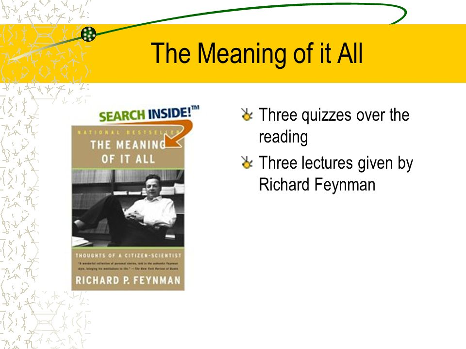 The Meaning of it All Three quizzes over the reading Three lectures given by Richard Feynman
