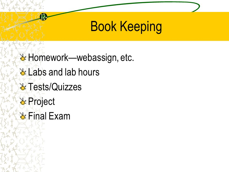 Book Keeping Homeworkwebassign, etc. Labs and lab hours Tests/Quizzes Project Final Exam