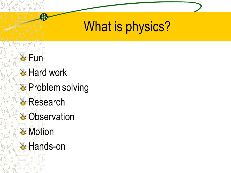 What is physics Fun Hard work Problem solving Research Observation Motion Hands-on