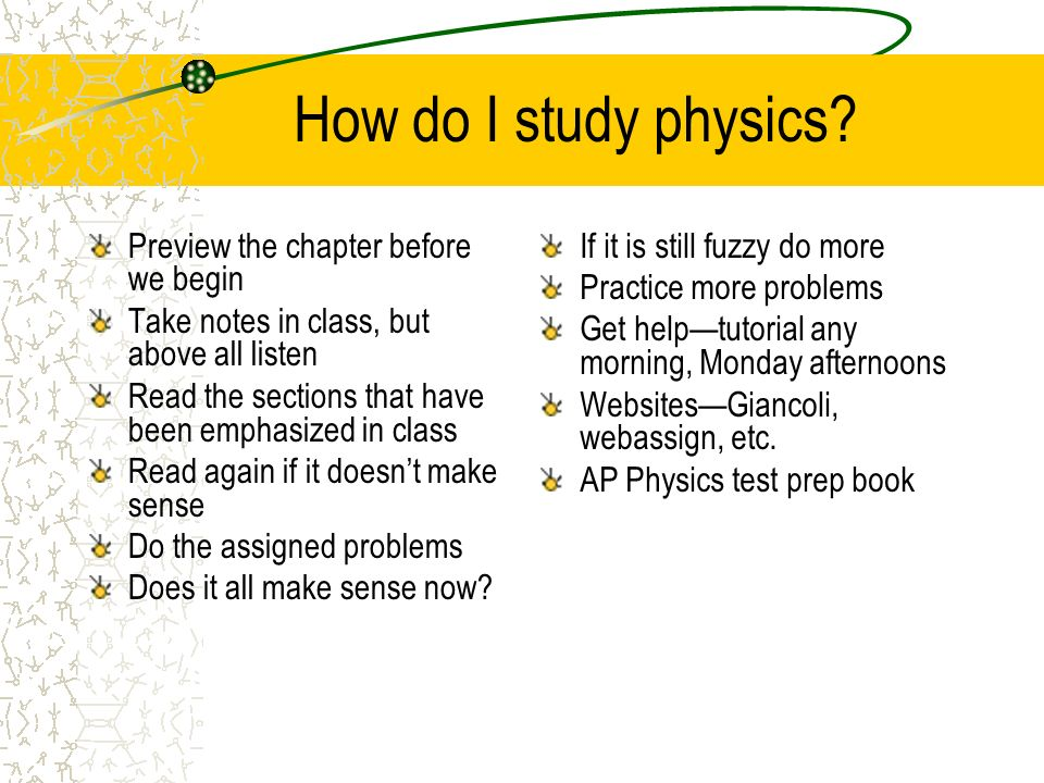 How do I study physics? Preview the chapter before we begin Take notes in class, but above all listen Read the sections that have been emphasized in c