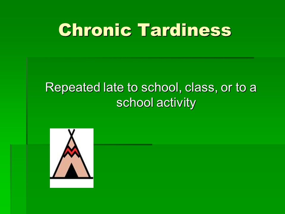 Chronic Tardiness Repeated late to school, class, or to a school activity