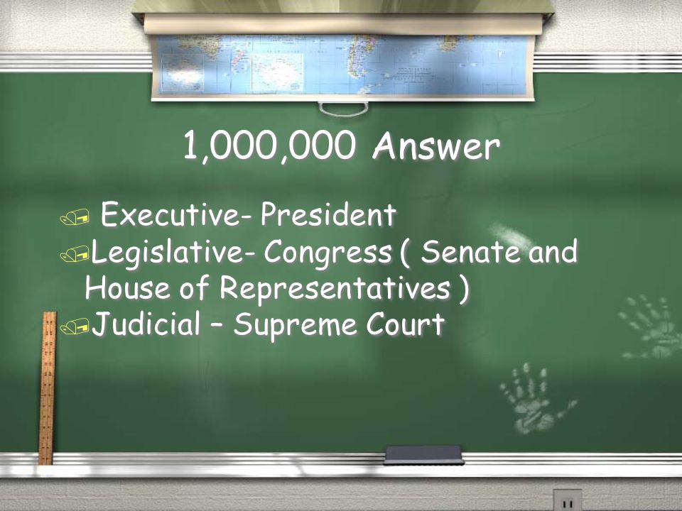 1,000,000 Question / Name the 3 branches of government, and the group that works at each on the national level.