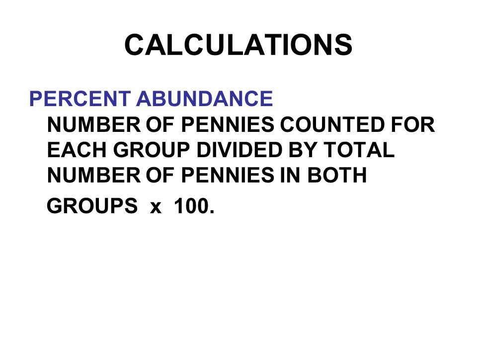 CALCULATIONS PERCENT ABUNDANCE NUMBER OF PENNIES COUNTED FOR EACH GROUP DIVIDED BY TOTAL NUMBER OF PENNIES IN BOTH GROUPS x 100.