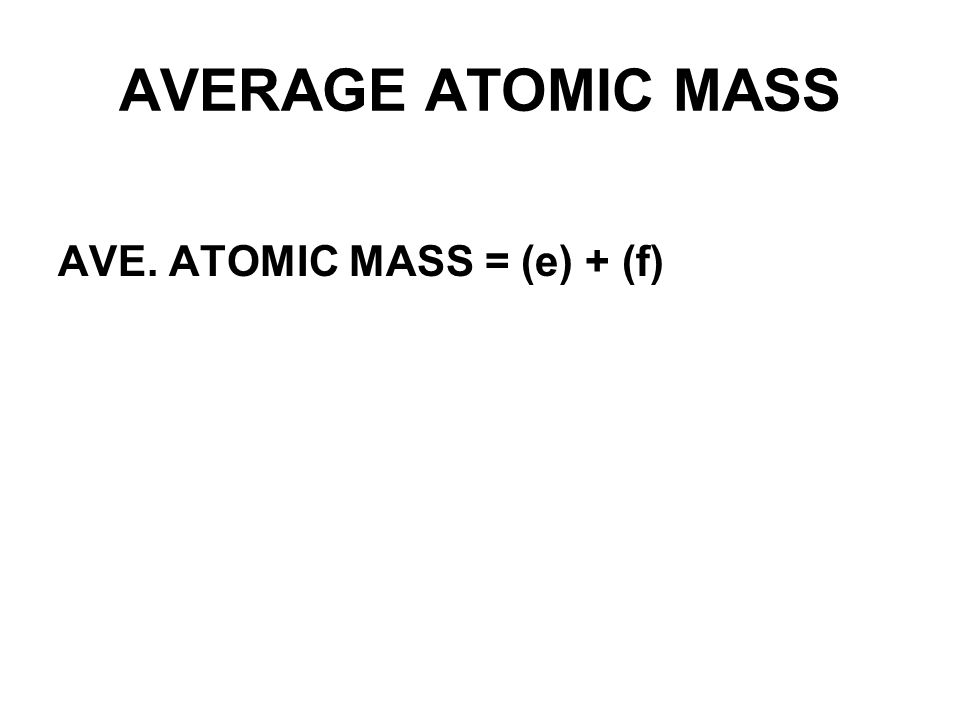AVERAGE ATOMIC MASS AVE. ATOMIC MASS = (e) + (f)