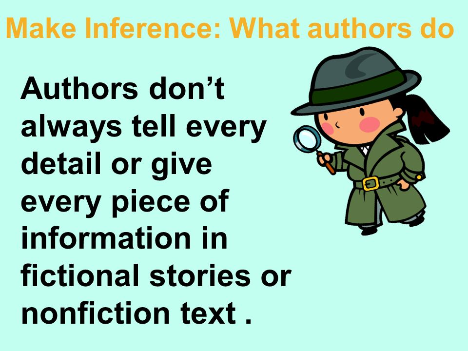 Authors dont always tell every detail or give every piece of information in fictional stories or nonfiction text. Make Inference: What authors do