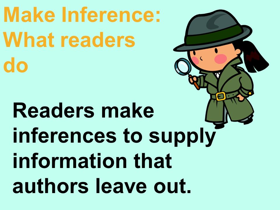 Readers make inferences to supply information that authors leave out. Make Inference: What readers do
