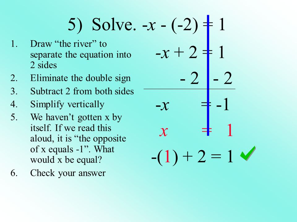5) Solve. -x - (-2) = 1 -x + 2 = 1 - 2 - 2 -x = -1 x = 1 -(1) + 2 = 1 1.Draw the river to separate the equation into 2 sides 2.Eliminate the double si