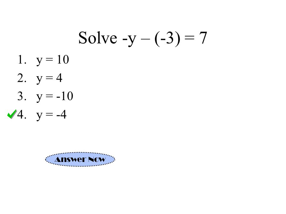 Solve -y – (-3) = 7 1.y = 10 2.y = 4 3.y = -10 4.y = -4 Answer Now