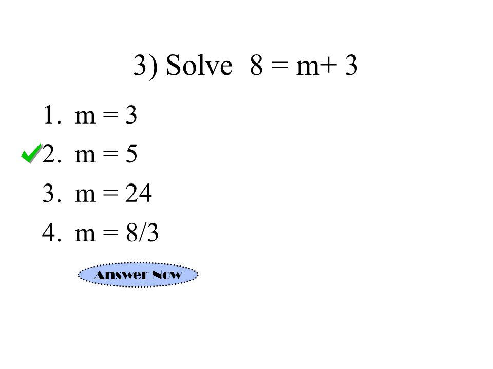 3) Solve 8 = m+ 3 1.m = 3 2.m = 5 3.m = 24 4.m = 8/3 Answer Now