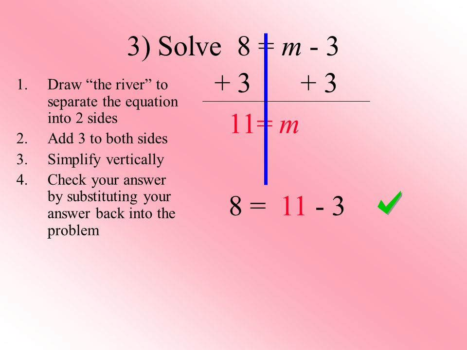 3) Solve 8 = m - 3 + 3+ 3 11= m 8 = 11 - 3 1.Draw the river to separate the equation into 2 sides 2.Add 3 to both sides 3.Simplify vertically 4.Check your answer by substituting your answer back into the problem