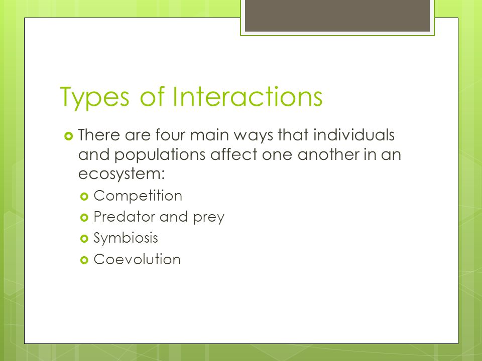 Types of Interactions There are four main ways that individuals and populations affect one another in an ecosystem: Competition Predator and prey Symb