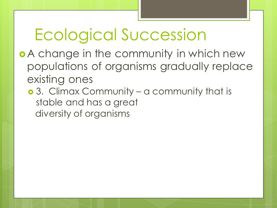 Ecological Succession A change in the community in which new populations of organisms gradually replace existing ones 3. Climax Community – a communit