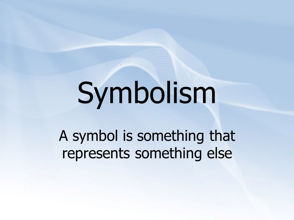 Symbolism A symbol is something that represents something else