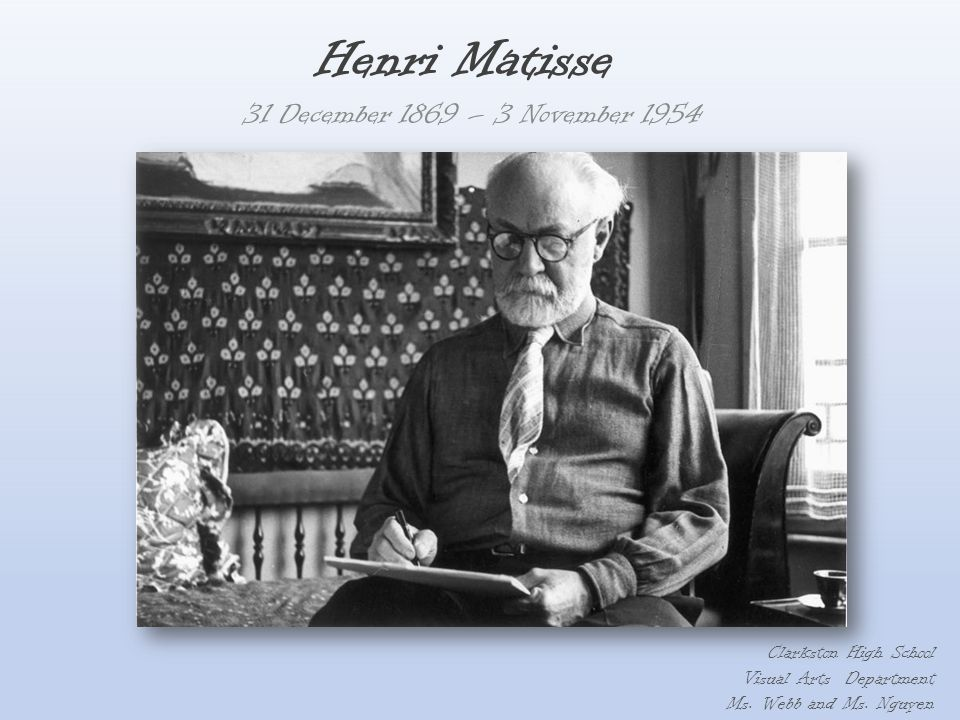Henri Matisse 31 December 1869 – 3 November 1954 Clarkston High School Visual Arts Department Ms. Webb and Ms. Nguyen
