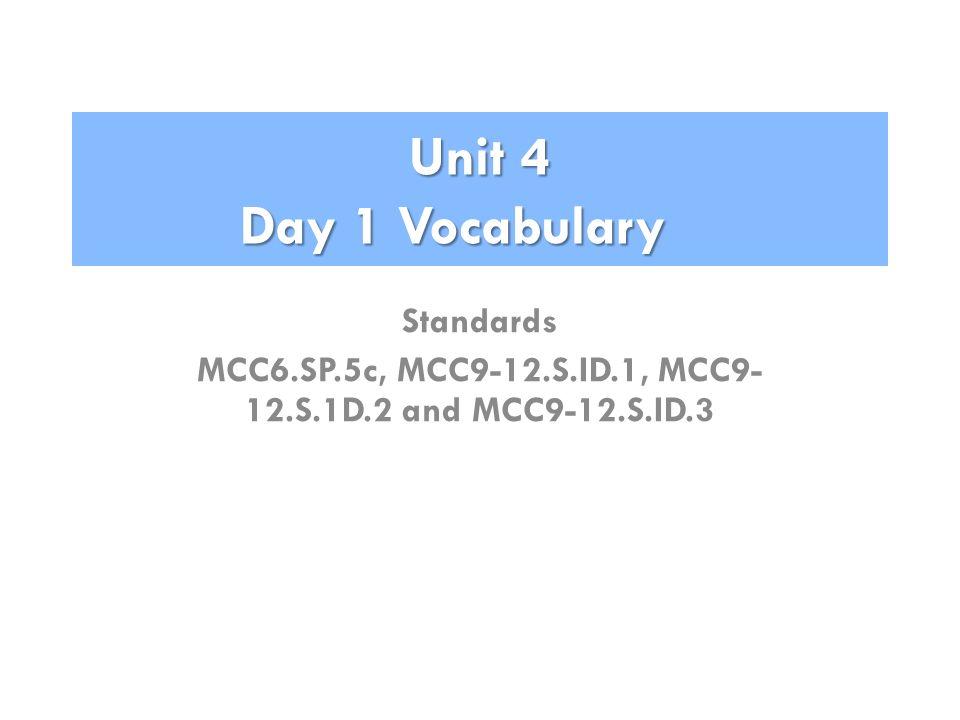 Unit 4 Day 1 Vocabulary Standards MCC6.SP.5c, MCC9-12.S.ID.1, MCC9- 12.S.1D.2 and MCC9-12.S.ID.3