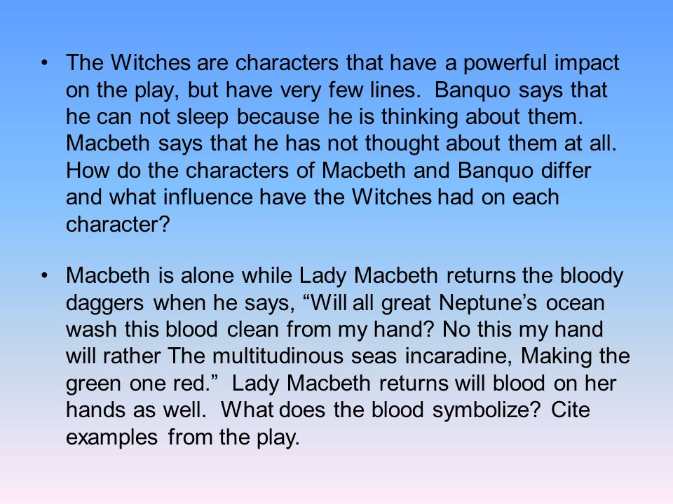 The Witches are characters that have a powerful impact on the play, but have very few lines. Banquo says that he can not sleep because he is thinking