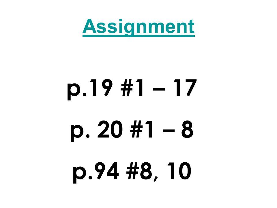Assignment p.19 #1 – 17 p. 20 #1 – 8 p.94 #8, 10