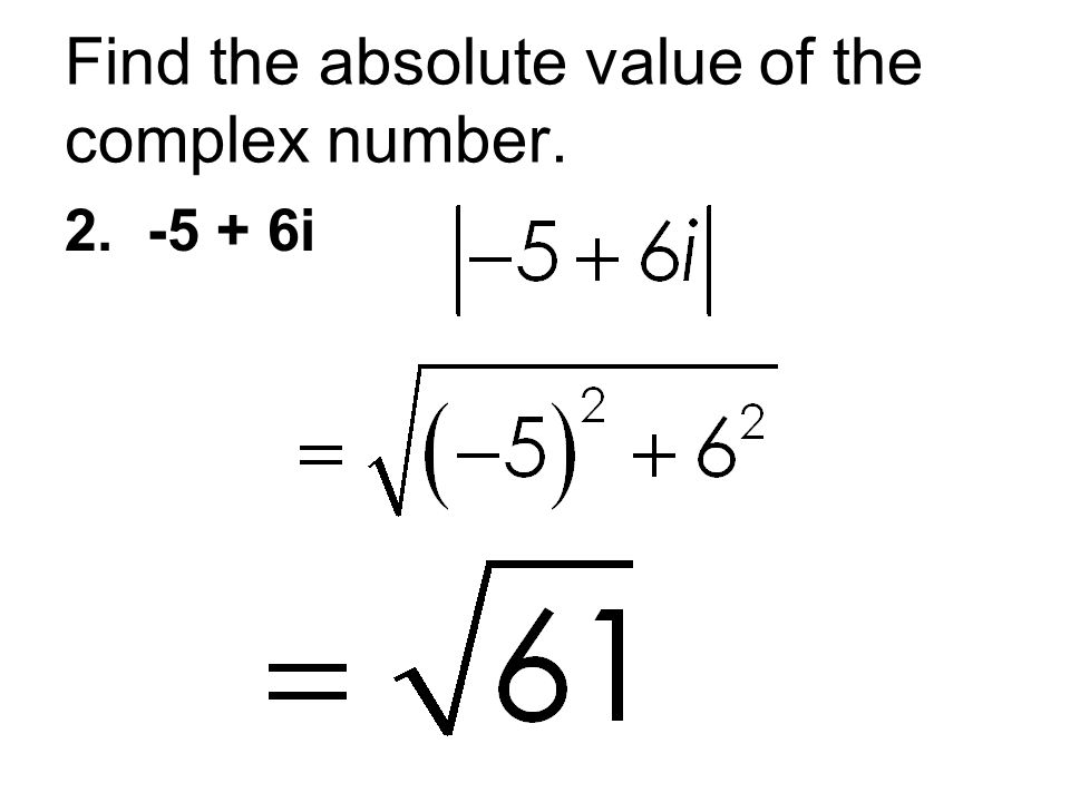 Find the absolute value of the complex number. 2. -5 + 6i