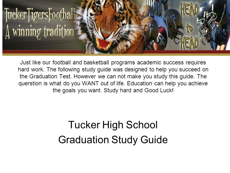 Just like our football and basketball programs academic success requires hard work. The following study guide was designed to help you succeed on the