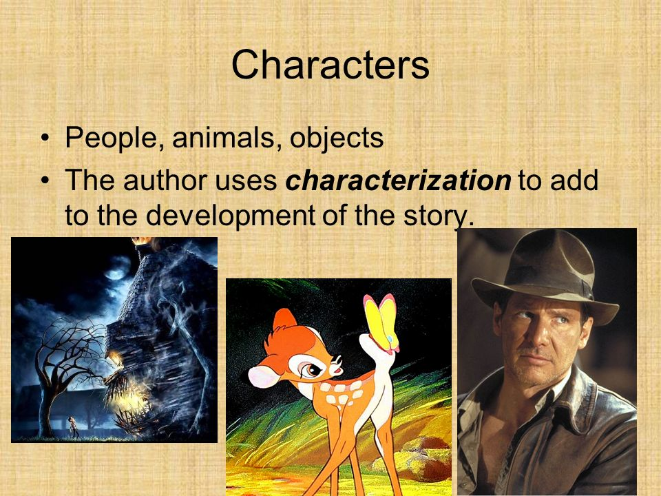 Characters People, animals, objects The author uses characterization to add to the development of the story.