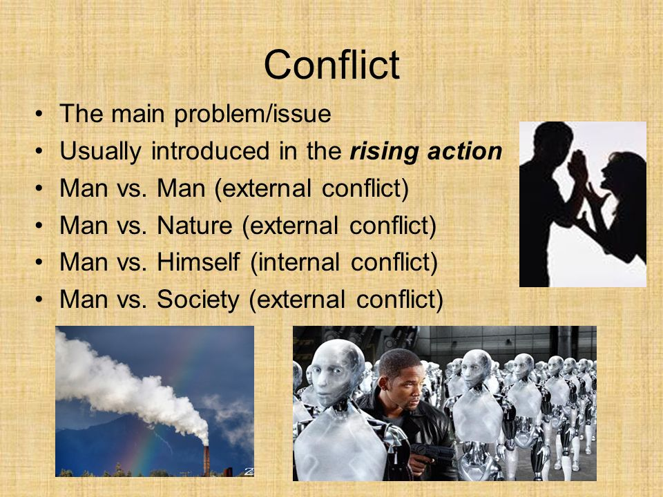 Conflict The main problem/issue Usually introduced in the rising action Man vs. Man (external conflict) Man vs. Nature (external conflict) Man vs. Him