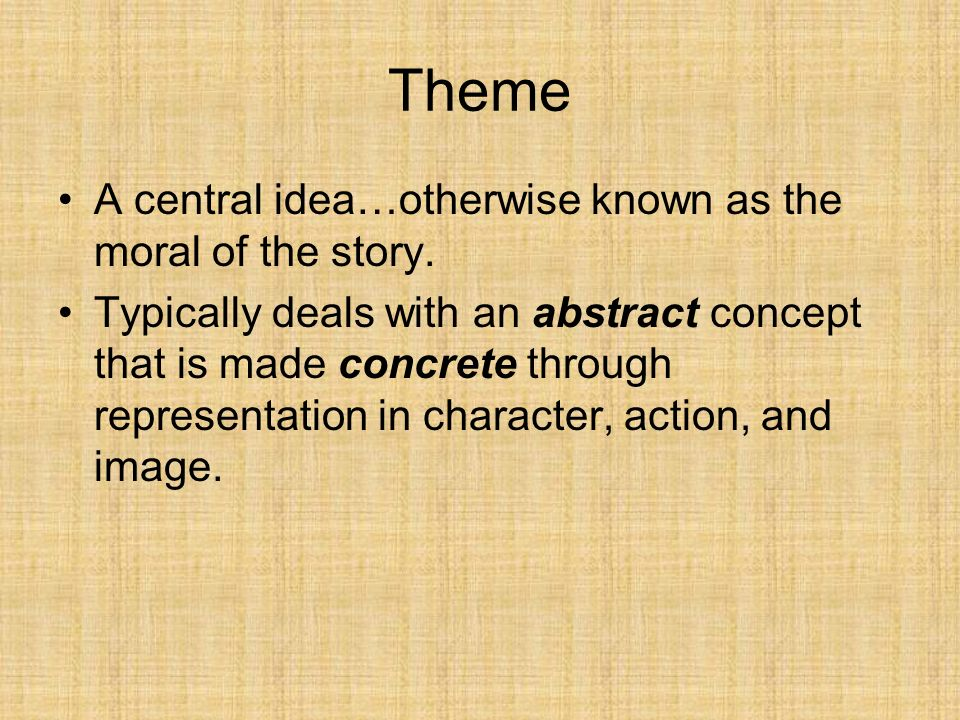 Theme A central idea…otherwise known as the moral of the story. Typically deals with an abstract concept that is made concrete through representation
