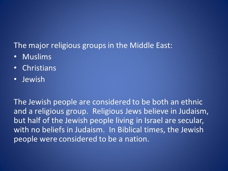 The major religious groups in the Middle East: Muslims Christians Jewish The Jewish people are considered to be both an ethnic and a religious group.