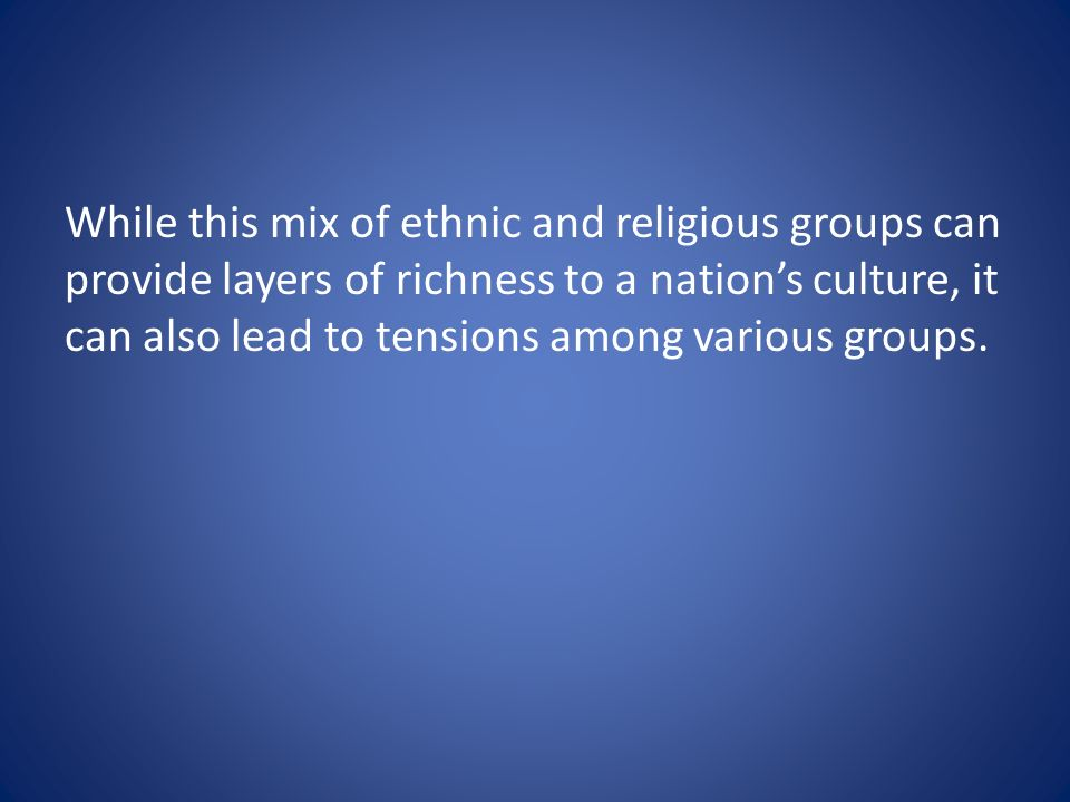 While this mix of ethnic and religious groups can provide layers of richness to a nations culture, it can also lead to tensions among various groups.