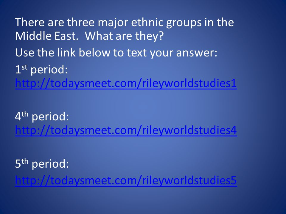 There are three major ethnic groups in the Middle East. What are they? Use the link below to text your answer: 1 st period: http://todaysmeet.com/rile