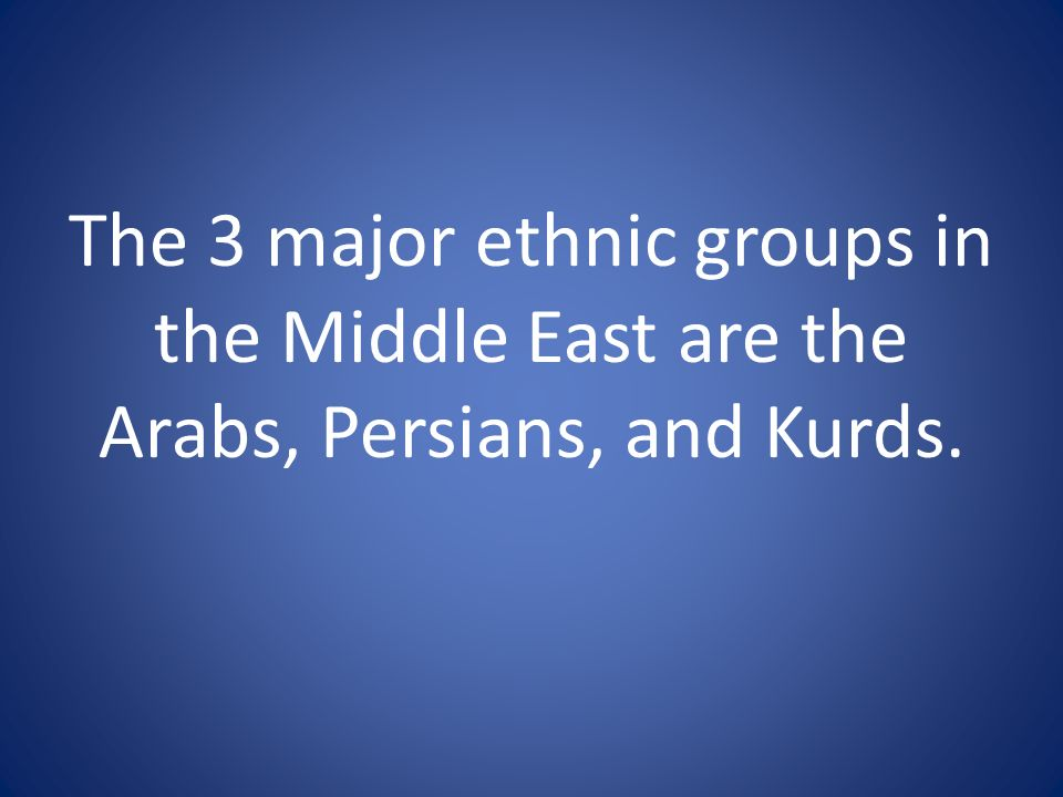 The 3 major ethnic groups in the Middle East are the Arabs, Persians, and Kurds.