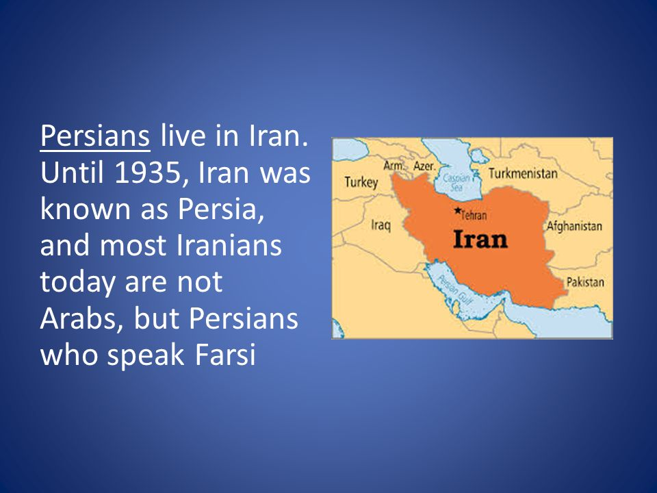 Persians live in Iran. Until 1935, Iran was known as Persia, and most Iranians today are not Arabs, but Persians who speak Farsi