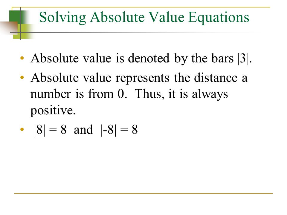 Solving Absolute Value Equations Absolute value is denoted by the bars |3|. Absolute value represents the distance a number is from 0. Thus, it is alw