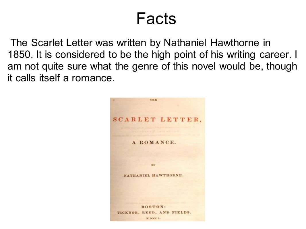 Facts The Scarlet Letter was written by Nathaniel Hawthorne in 1850. It is considered to be the high point of his writing career. I am not quite sure