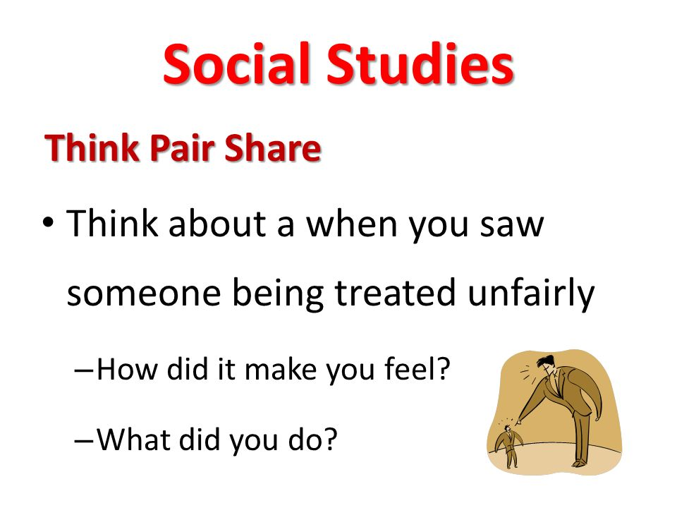 Social Studies Think Pair Share Think about a when you saw someone being treated unfairly – How did it make you feel.