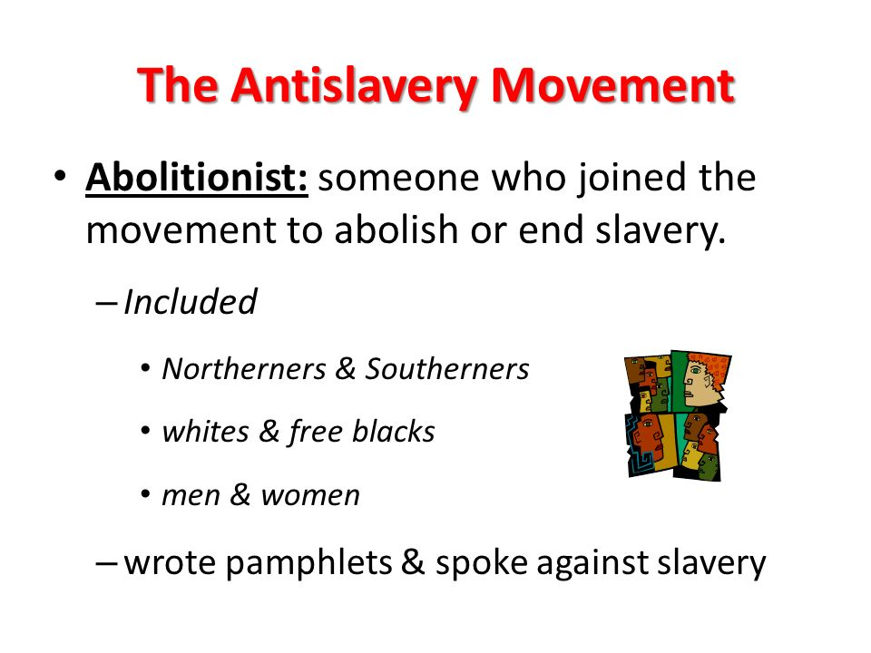 The Antislavery Movement Abolitionist: someone who joined the movement to abolish or end slavery.