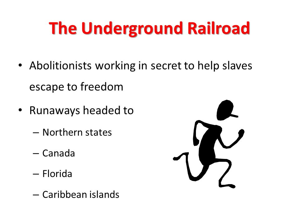 The Underground Railroad Abolitionists working in secret to help slaves escape to freedom Runaways headed to – Northern states – Canada – Florida – Caribbean islands