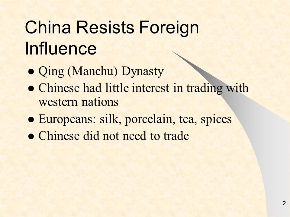 2 China Resists Foreign Influence Qing (Manchu) Dynasty Chinese had little interest in trading with western nations Europeans: silk, porcelain, tea, s