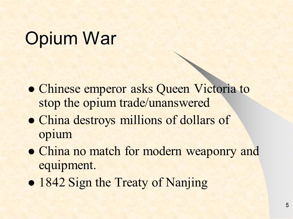 5 Opium War Chinese emperor asks Queen Victoria to stop the opium trade/unanswered China destroys millions of dollars of opium China no match for mode