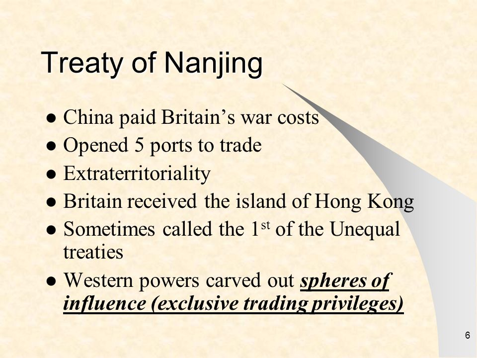 6 Treaty of Nanjing China paid Britains war costs Opened 5 ports to trade Extraterritoriality Britain received the island of Hong Kong Sometimes calle